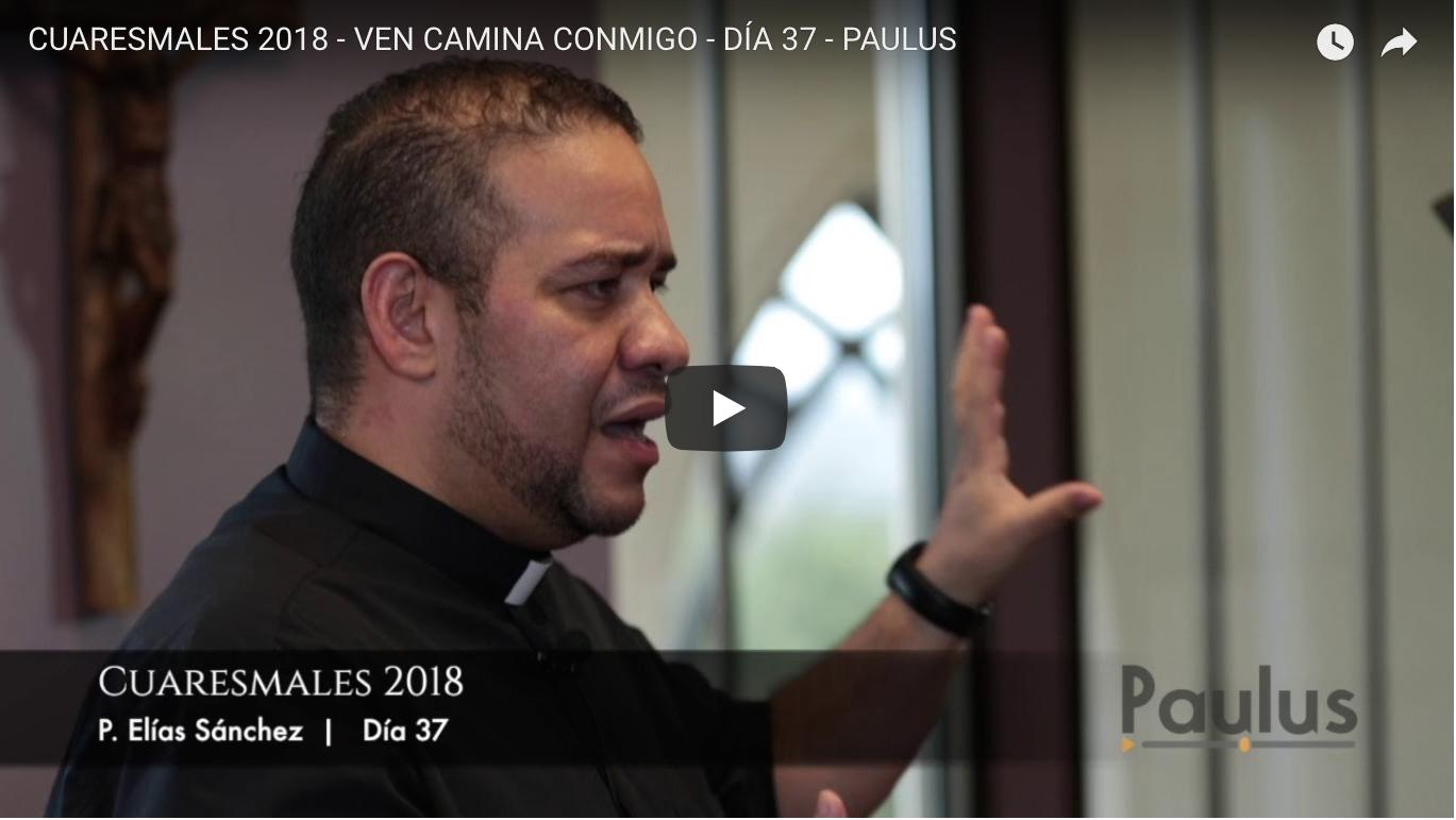 CUARESMALES 2018 – VEN CAMINA CONMIGO – DÍA 37 – PAULUS